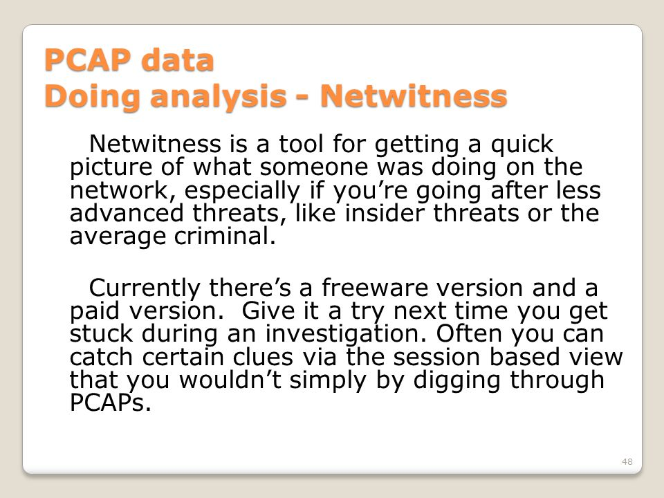 PCAP data Doing analysis - Netwitness Netwitness is a tool for getting a quick picture of what someone was doing on the network, especially if you're going after less advanced threats, like insider threats or the average criminal.