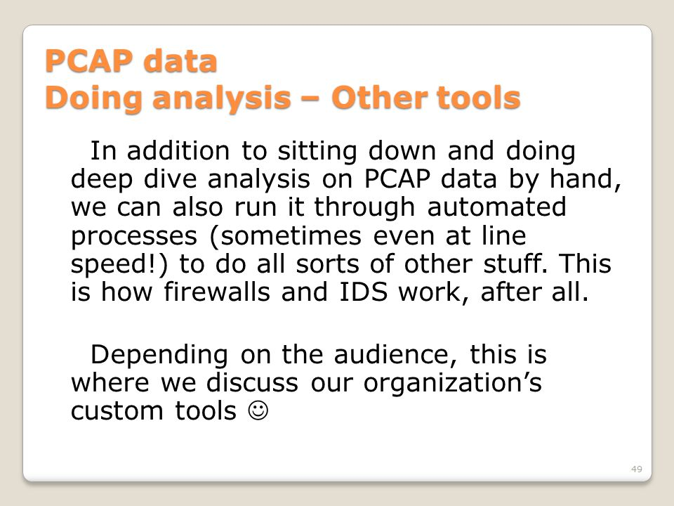 PCAP data Doing analysis – Other tools In addition to sitting down and doing deep dive analysis on PCAP data by hand, we can also run it through automated processes (sometimes even at line speed!) to do all sorts of other stuff.