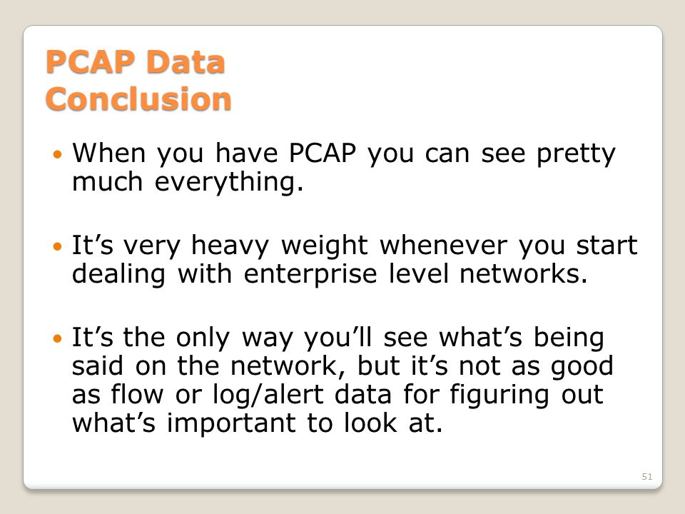 PCAP Data Conclusion When you have PCAP you can see pretty much everything. It's very heavy weight whenever you start dealing with enterprise level ne