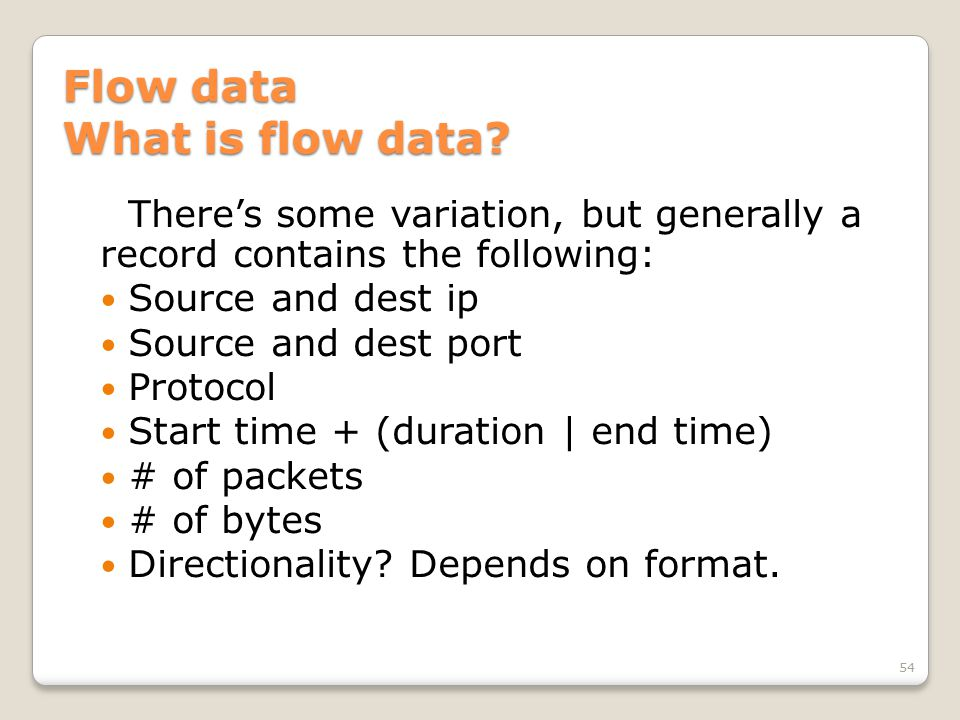 Flow data What is flow data? There's some variation, but generally a record contains the following: Source and dest ip Source and dest port Protocol S