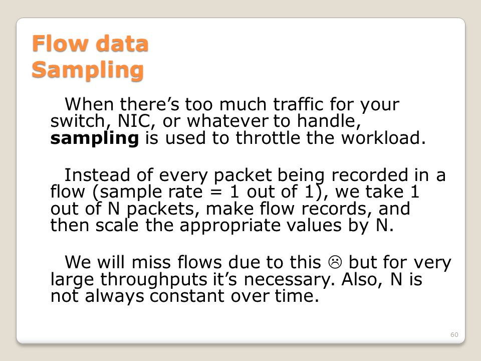 Flow data Sampling When there's too much traffic for your switch, NIC, or whatever to handle, sampling is used to throttle the workload. Instead of ev