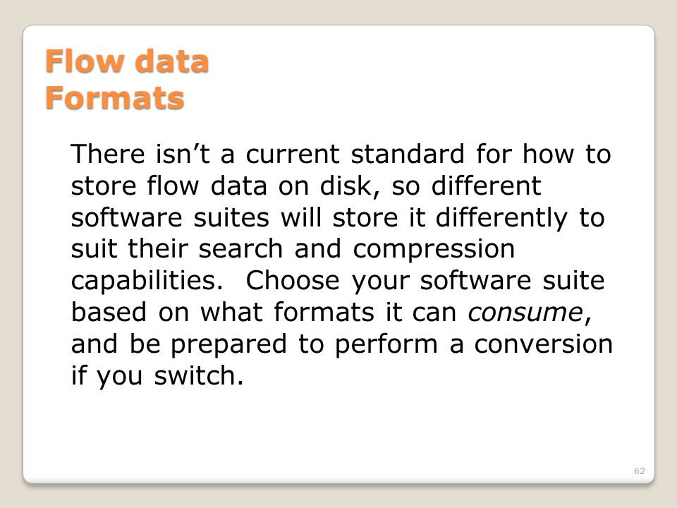 Flow data Formats There isn't a current standard for how to store flow data on disk, so different software suites will store it differently to suit th
