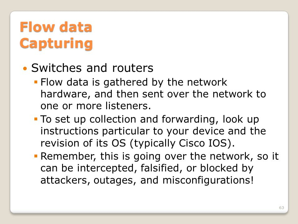 Flow data Capturing Switches and routers  Flow data is gathered by the network hardware, and then sent over the network to one or more listeners.