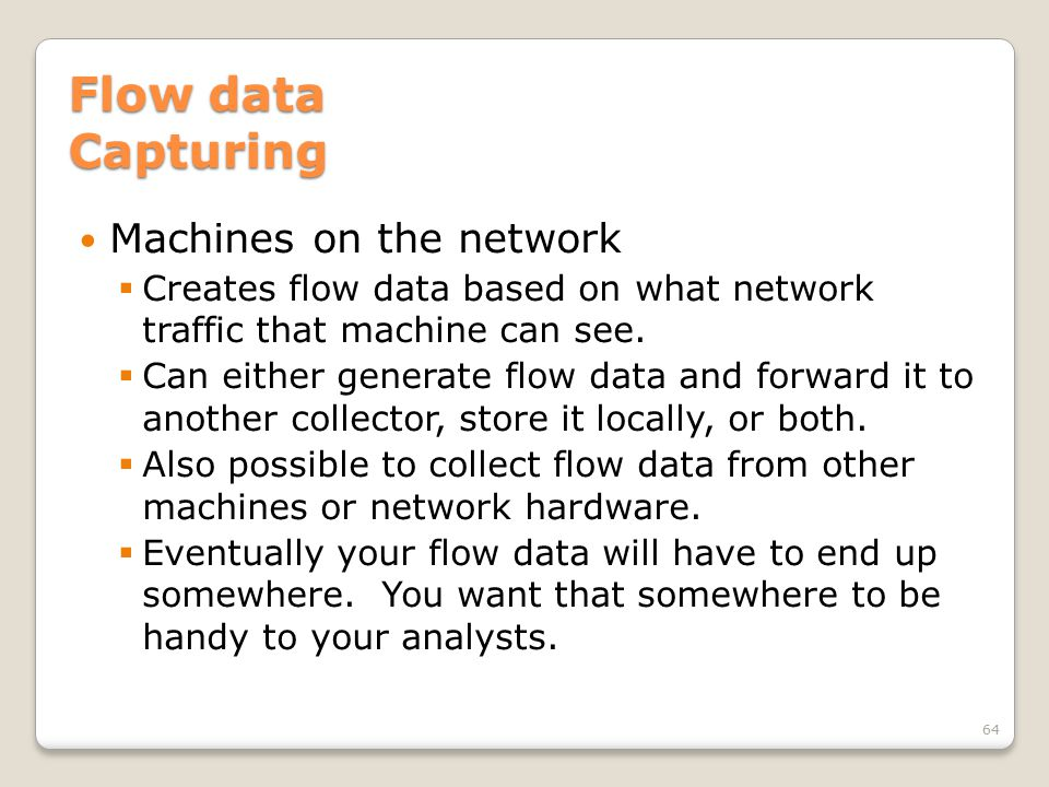Flow data Capturing Machines on the network  Creates flow data based on what network traffic that machine can see.