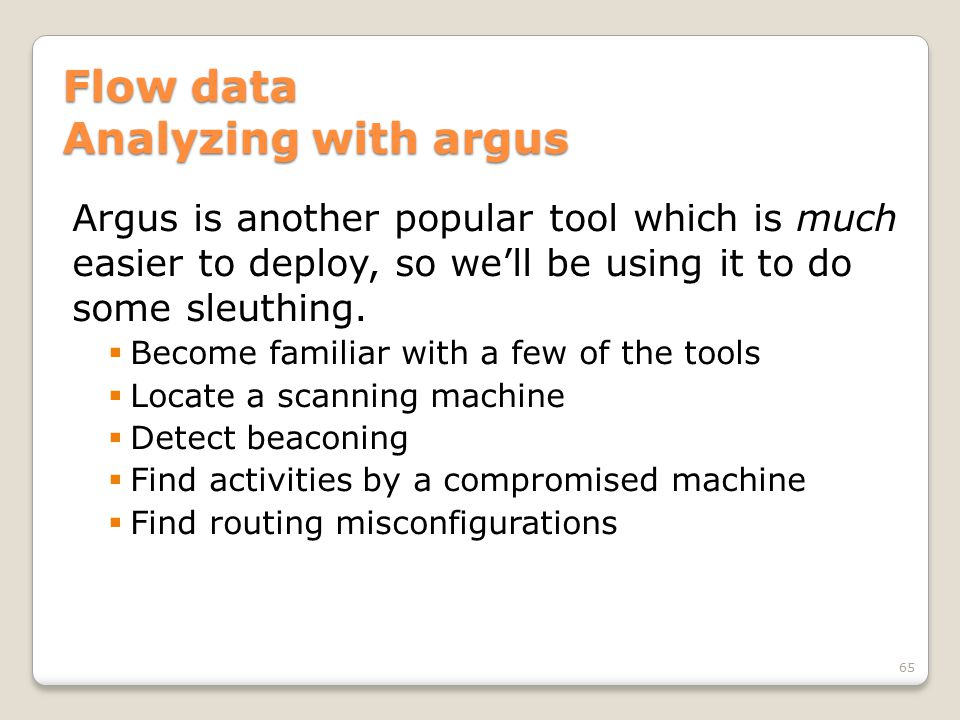 Flow data Analyzing with argus Argus is another popular tool which is much easier to deploy, so we'll be using it to do some sleuthing.  Become famil