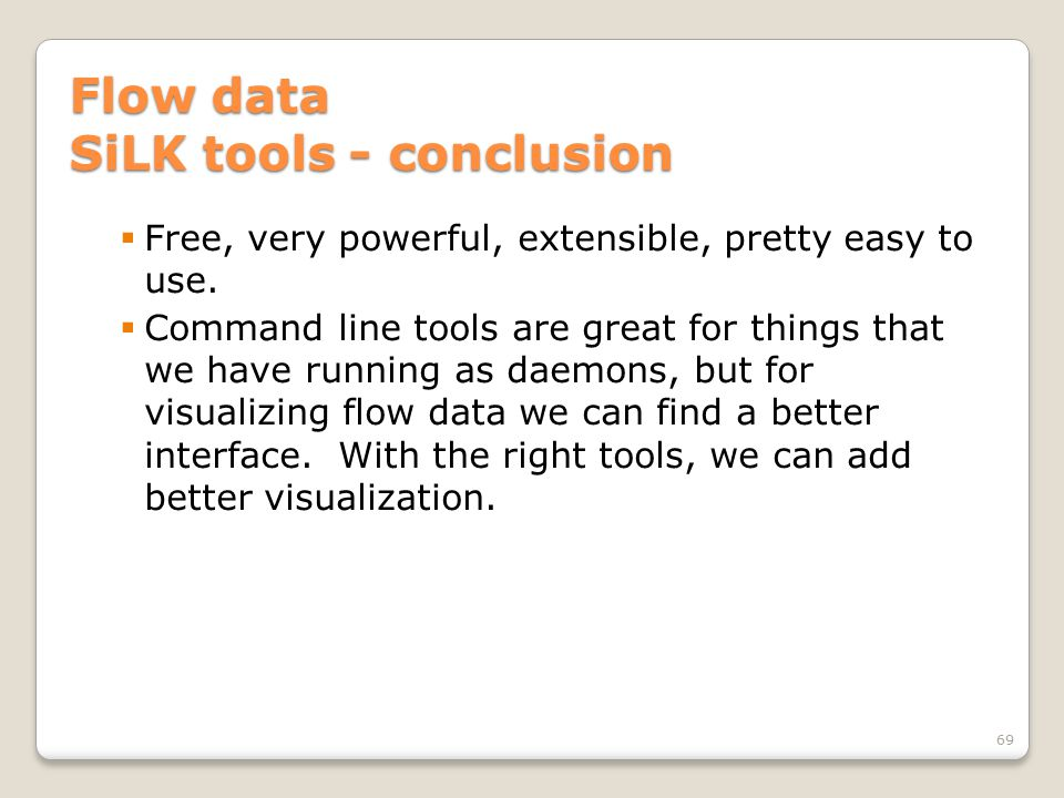 Flow data SiLK tools - conclusion  Free, very powerful, extensible, pretty easy to use.