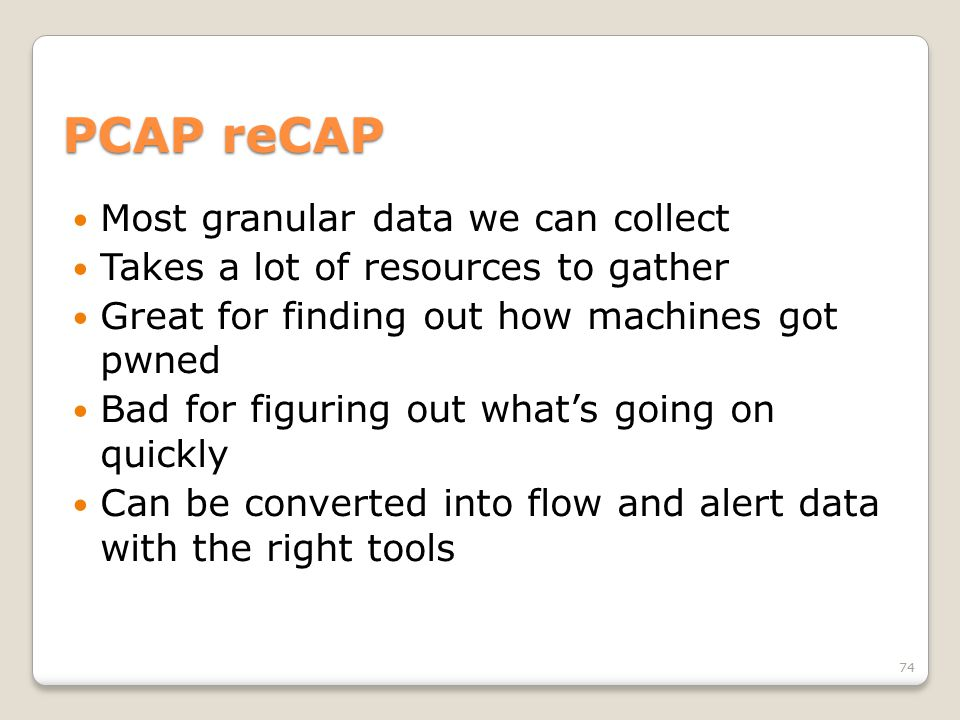 PCAP reCAP Most granular data we can collect Takes a lot of resources to gather Great for finding out how machines got pwned Bad for figuring out what
