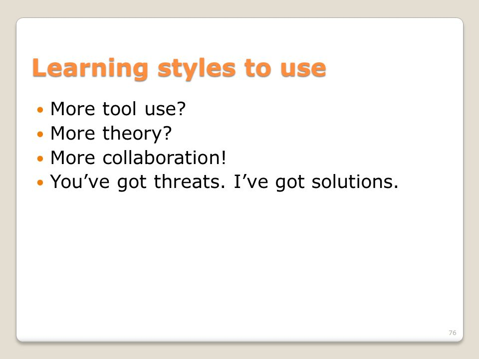 Learning styles to use More tool use? More theory? More collaboration! You've got threats. I've got solutions. 76