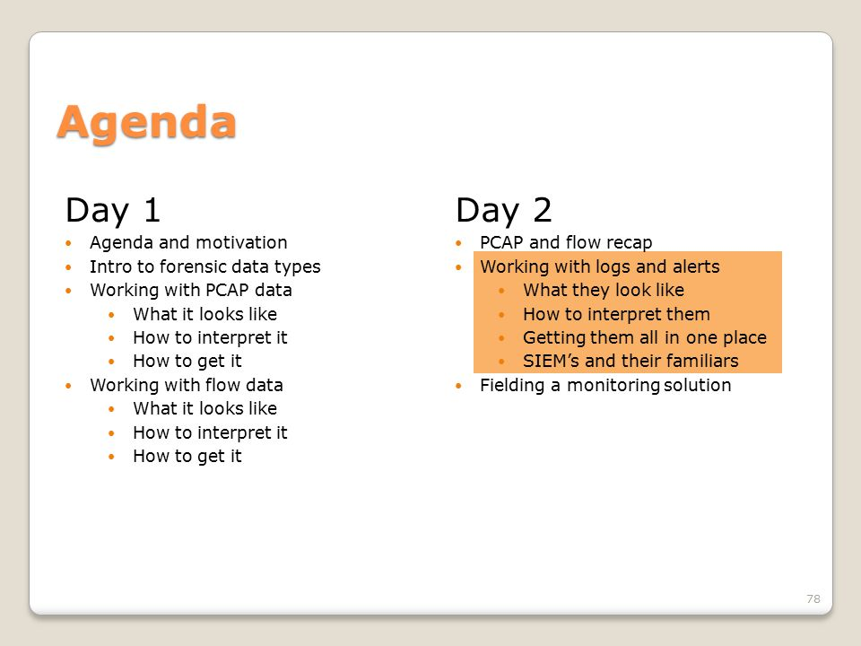 Day 1 Agenda and motivation Intro to forensic data types Working with PCAP data What it looks like How to interpret it How to get it Working with flow