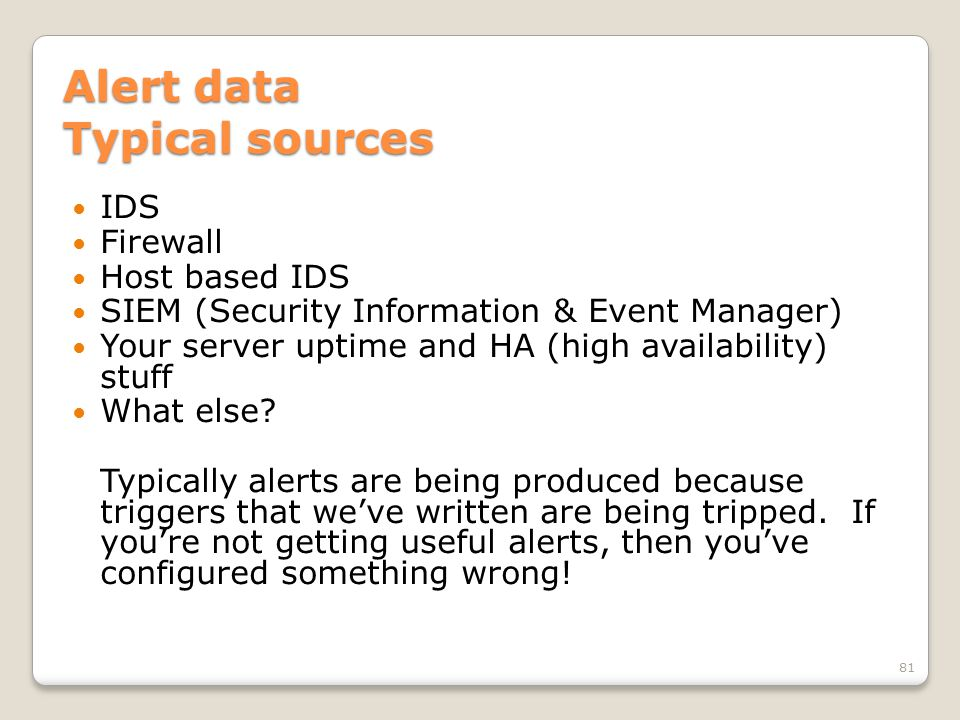 Alert data Typical sources IDS Firewall Host based IDS SIEM (Security Information & Event Manager) Your server uptime and HA (high availability) stuff What else.