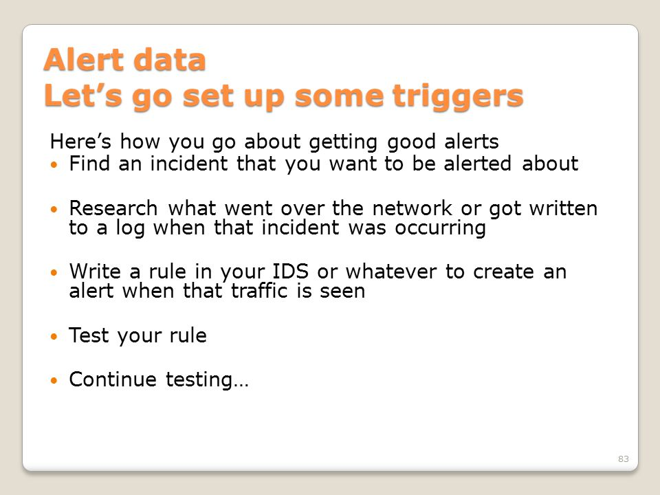 Alert data Let's go set up some triggers Here's how you go about getting good alerts Find an incident that you want to be alerted about Research what went over the network or got written to a log when that incident was occurring Write a rule in your IDS or whatever to create an alert when that traffic is seen Test your rule Continue testing… 83