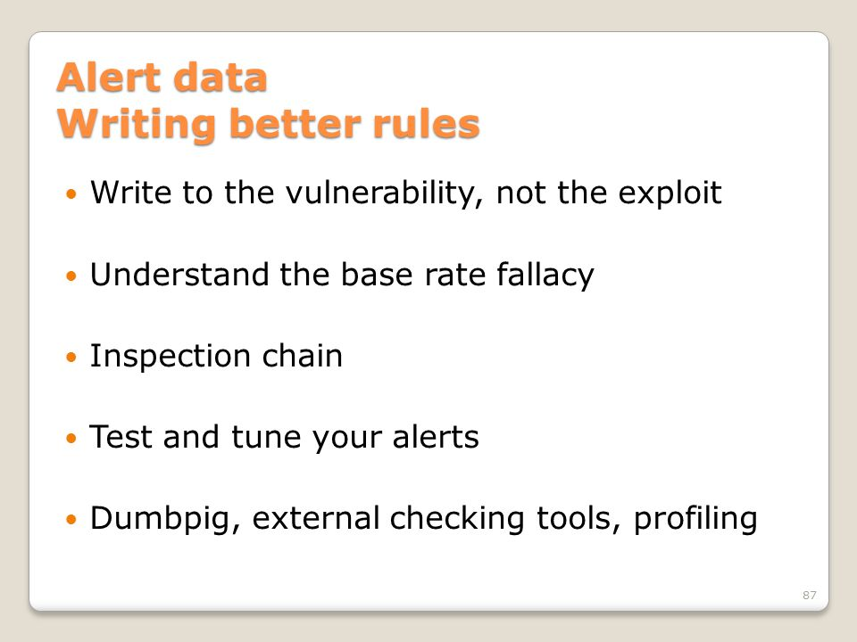 Alert data Writing better rules Write to the vulnerability, not the exploit Understand the base rate fallacy Inspection chain Test and tune your alerts Dumbpig, external checking tools, profiling 87