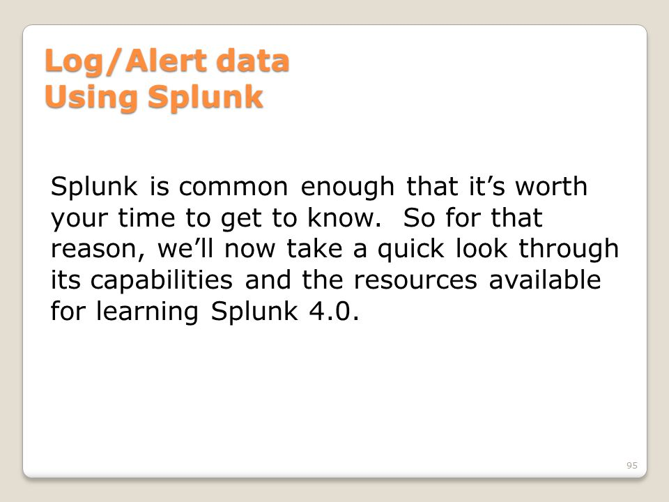 Log/Alert data Using Splunk Splunk is common enough that it's worth your time to get to know.