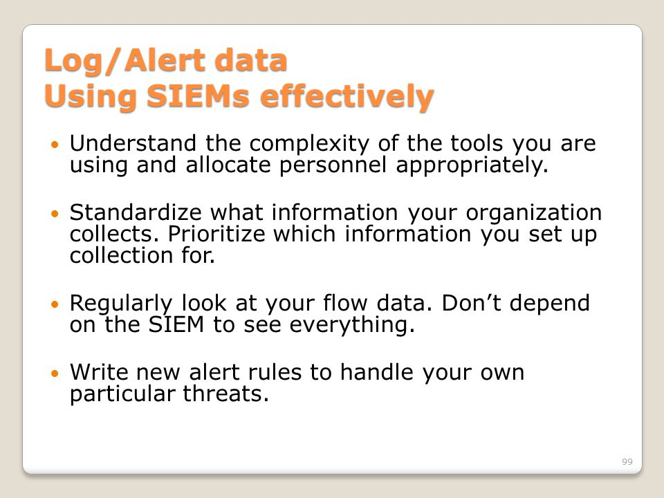 Log/Alert data Using SIEMs effectively Understand the complexity of the tools you are using and allocate personnel appropriately. Standardize what inf