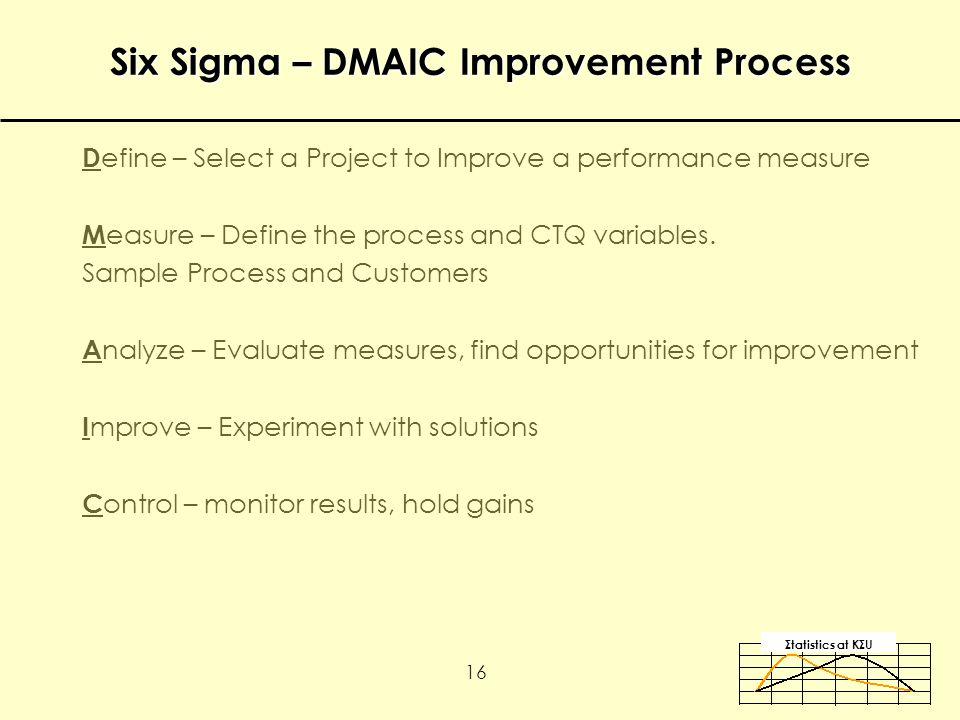 Σtatistics αt KΣU 16 Six Sigma – DMAIC Improvement Process D efine – Select a Project to Improve a performance measure M easure – Define the process and CTQ variables.