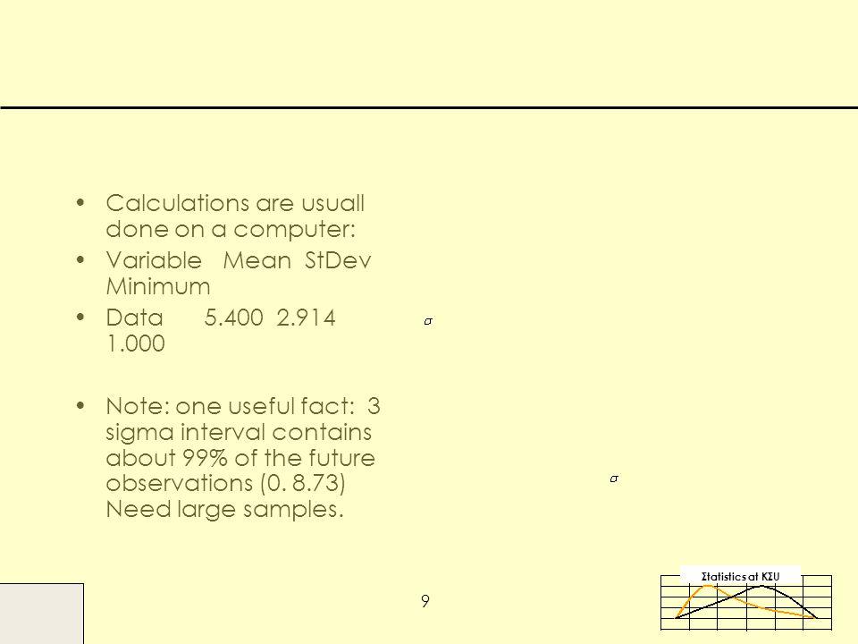 Σtatistics αt KΣU 9 Calculations are usuall done on a computer: Variable Mean StDev Minimum Data 5.400 2.914 1.000 Note: one useful fact: 3 sigma interval contains about 99% of the future observations (0.