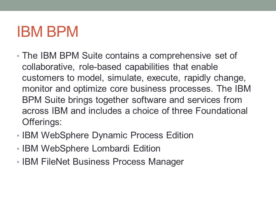 IBM BPM The IBM BPM Suite contains a comprehensive set of collaborative, role-based capabilities that enable customers to model, simulate, execute, rapidly change, monitor and optimize core business processes.