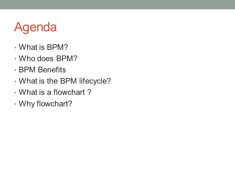 Agenda What is BPM. Who does BPM. BPM Benefits What is the BPM lifecycle.