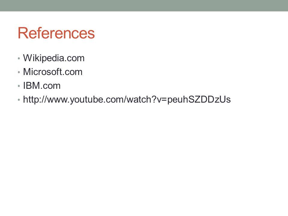 References Wikipedia.com Microsoft.com IBM.com http://www.youtube.com/watch v=peuhSZDDzUs