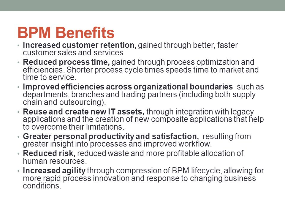 BPM Benefits Increased customer retention, gained through better, faster customer sales and services Reduced process time, gained through process optimization and efficiencies.