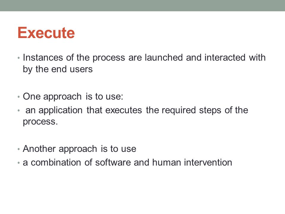 Execute Instances of the process are launched and interacted with by the end users One approach is to use: an application that executes the required steps of the process.