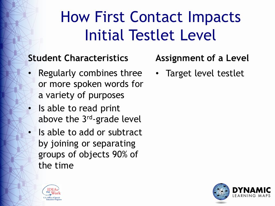 How First Contact Impacts Initial Testlet Level Student Characteristics Regularly combines three or more spoken words for a variety of purposes Is able to read print above the 3 rd -grade level Is able to add or subtract by joining or separating groups of objects 90% of the time Assignment of a Level Target level testlet