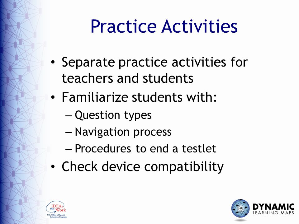 Practice Activities Separate practice activities for teachers and students Familiarize students with: – Question types – Navigation process – Procedures to end a testlet Check device compatibility