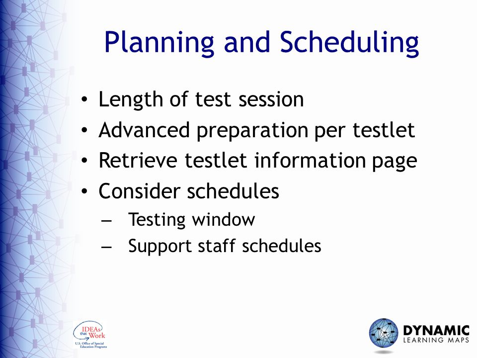 Planning and Scheduling Length of test session Advanced preparation per testlet Retrieve testlet information page Consider schedules – Testing window – Support staff schedules