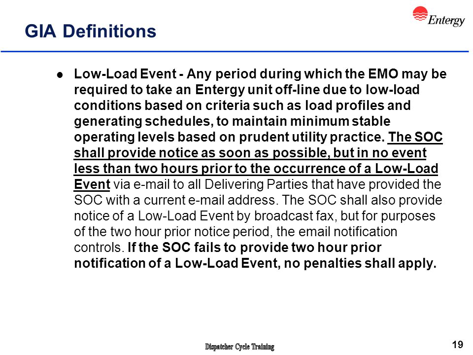 19 GIA Definitions l Low-Load Event - Any period during which the EMO may be required to take an Entergy unit off-line due to low-load conditions based on criteria such as load profiles and generating schedules, to maintain minimum stable operating levels based on prudent utility practice.