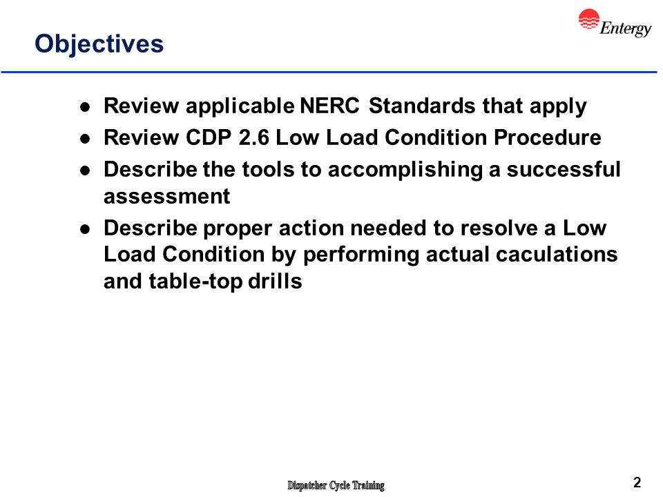 2 Objectives l Review applicable NERC Standards that apply l Review CDP 2.6 Low Load Condition Procedure l Describe the tools to accomplishing a successful assessment l Describe proper action needed to resolve a Low Load Condition by performing actual caculations and table-top drills Please make sure you have sign the attendance sheet