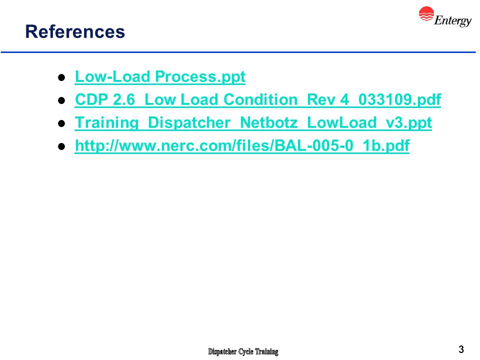 3 References l Low-Load Process.ppt Low-Load Process.ppt l CDP 2.6_Low Load Condition_Rev 4_033109.pdf CDP 2.6_Low Load Condition_Rev 4_033109.pdf l Training_Dispatcher_Netbotz_LowLoad_v3.ppt Training_Dispatcher_Netbotz_LowLoad_v3.ppt l http://www.nerc.com/files/BAL-005-0_1b.pdf http://www.nerc.com/files/BAL-005-0_1b.pdf