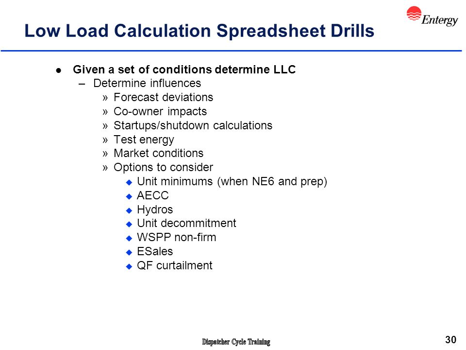 30 Low Load Calculation Spreadsheet Drills l Given a set of conditions determine LLC –Determine influences »Forecast deviations »Co-owner impacts »Startups/shutdown calculations »Test energy »Market conditions »Options to consider u Unit minimums (when NE6 and prep) u AECC u Hydros u Unit decommitment u WSPP non-firm u ESales u QF curtailment