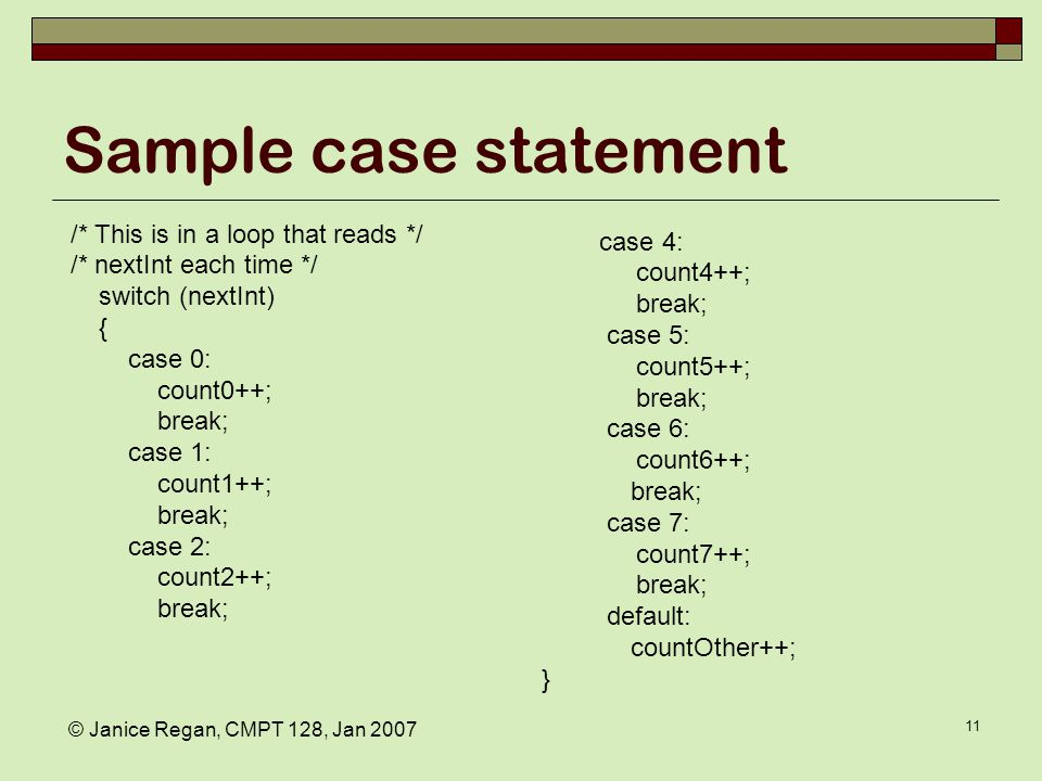 © Janice Regan, CMPT 128, Jan 2007 11 Sample case statement /* This is in a loop that reads */ /* nextInt each time */ switch (nextInt) { case 0: count0++; break; case 1: count1++; break; case 2: count2++; break; case 4: count4++; break; case 5: count5++; break; case 6: count6++; break; case 7: count7++; break; default: countOther++; }