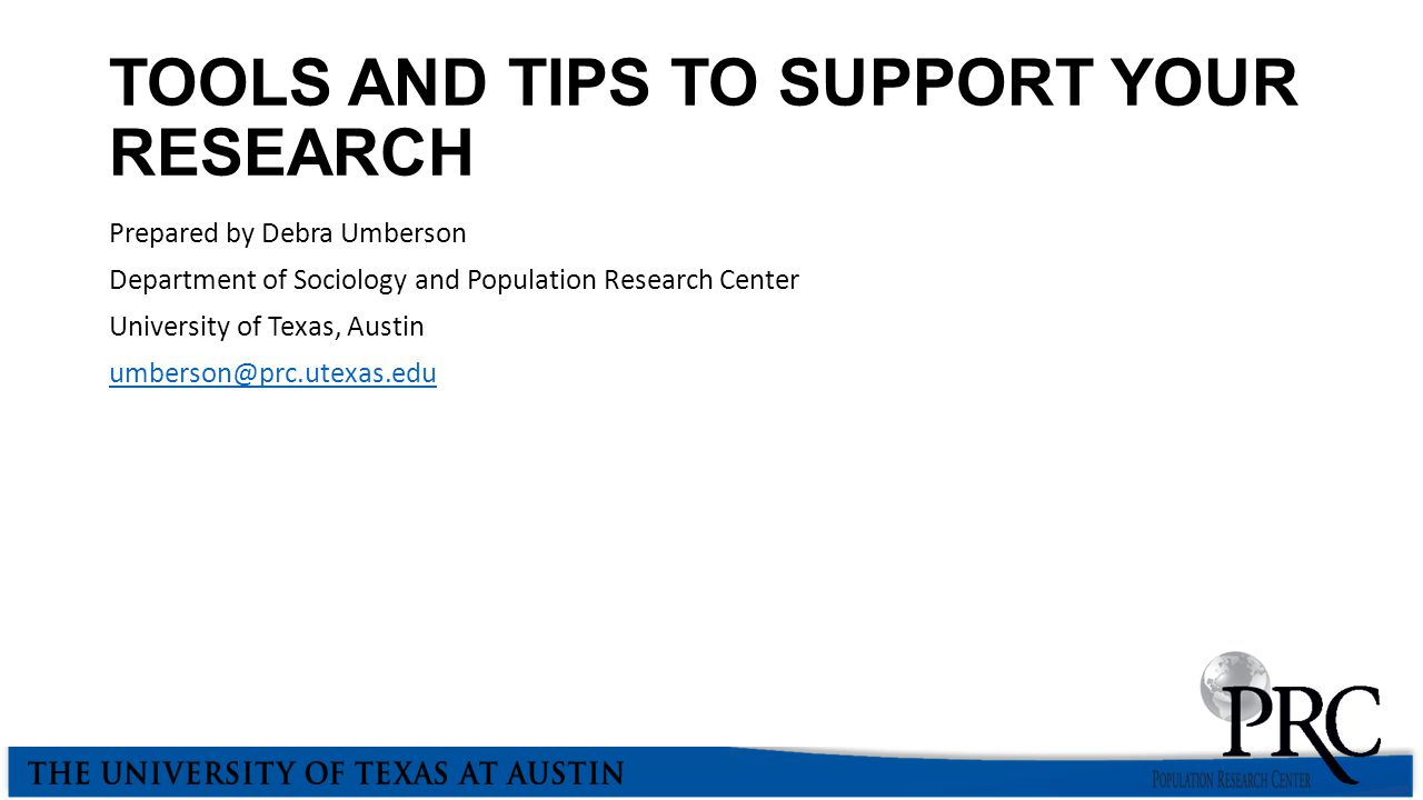 TOOLS AND TIPS TO SUPPORT YOUR RESEARCH Prepared by Debra Umberson Department of Sociology and Population Research Center University of Texas, Austin