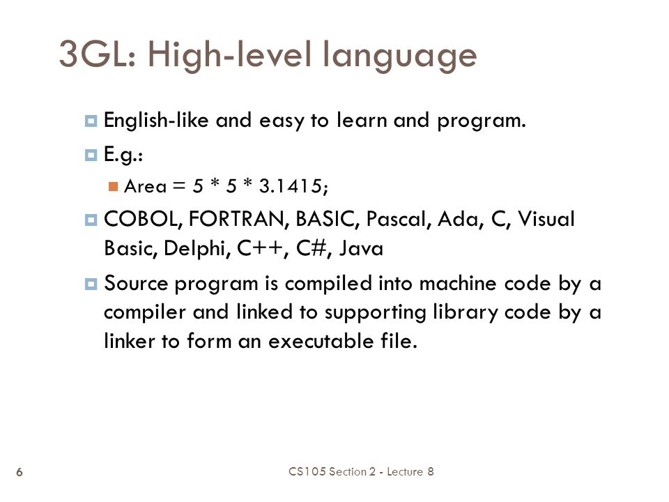 2GL: Assembly language  Low-level programming language to represent machine-language instructions E.g.: ADDF3 R1, R2, R3  Assembly code need to be converted into machine code by using an assembler  Assembly program is platform dependent Combination of mnemonic and machine instruction CS105 Section 2 - Lecture 8 5