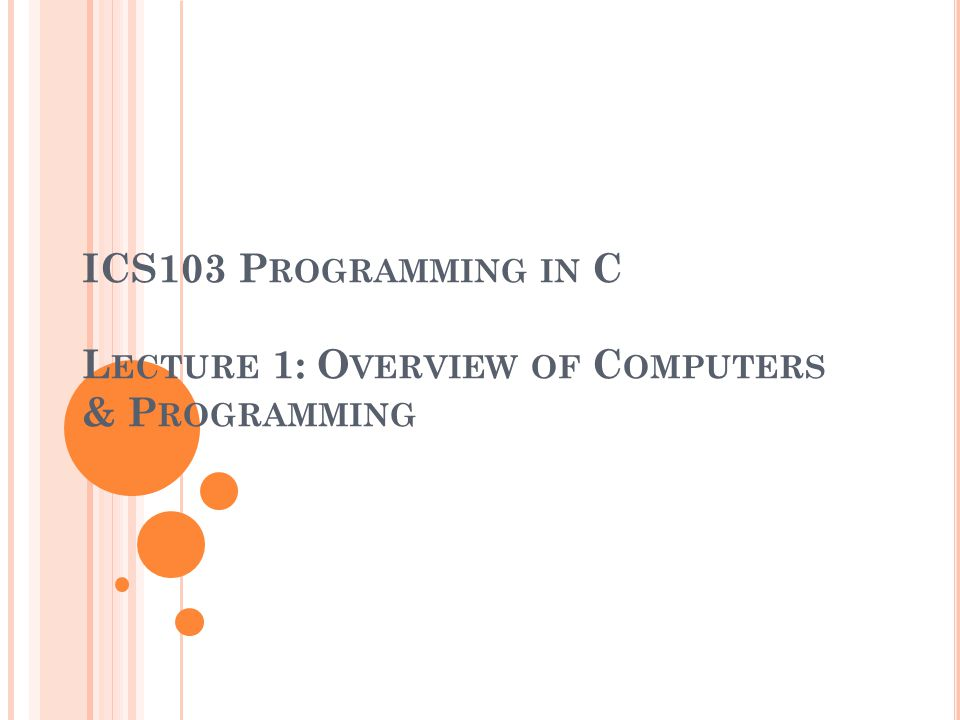 ICS103 P ROGRAMMING IN C L ECTURE 1: O VERVIEW OF C OMPUTERS & P ROGRAMMING