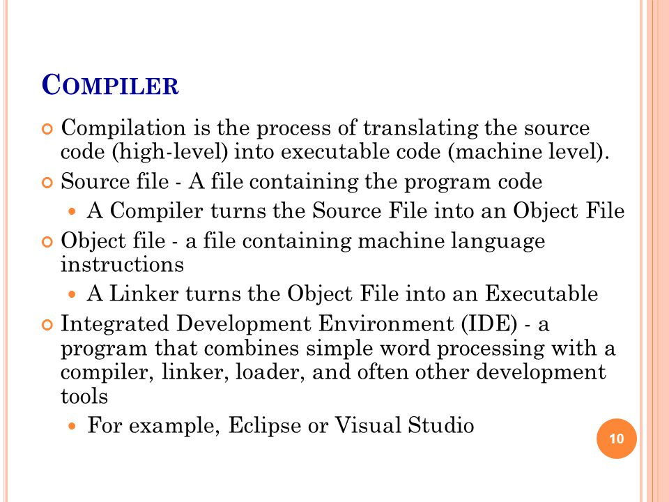 C OMPILER Compilation is the process of translating the source code (high-level) into executable code (machine level). Source file - A file containing