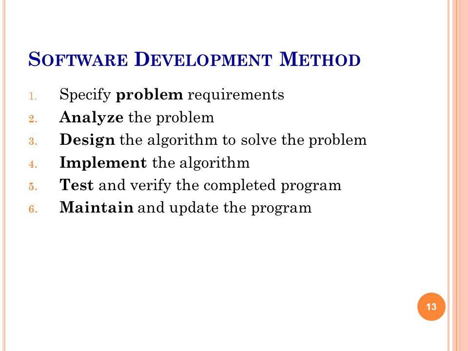 S OFTWARE D EVELOPMENT M ETHOD 1. Specify problem requirements 2. Analyze the problem 3. Design the algorithm to solve the problem 4. Implement the al