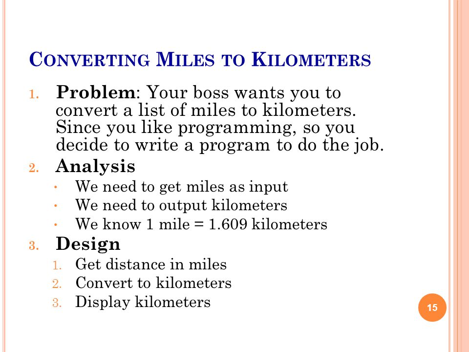 C ONVERTING M ILES TO K ILOMETERS 1. Problem : Your boss wants you to convert a list of miles to kilometers. Since you like programming, so you decide