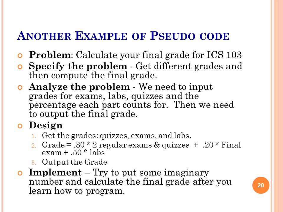A NOTHER E XAMPLE OF P SEUDO CODE Problem : Calculate your final grade for ICS 103 Specify the problem - Get different grades and then compute the fin