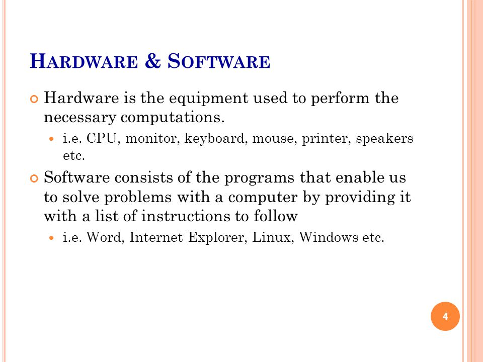H ARDWARE & S OFTWARE Hardware is the equipment used to perform the necessary computations. i.e. CPU, monitor, keyboard, mouse, printer, speakers etc.