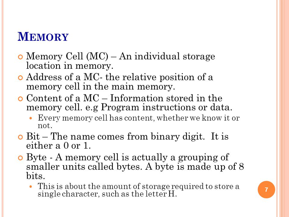 M EMORY Memory Cell (MC) – An individual storage location in memory. Address of a MC- the relative position of a memory cell in the main memory. Conte