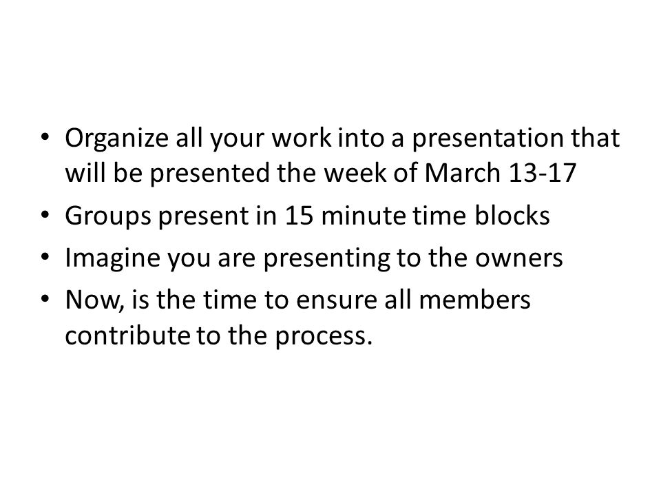 Organize all your work into a presentation that will be presented the week of March 13-17 Groups present in 15 minute time blocks Imagine you are presenting to the owners Now, is the time to ensure all members contribute to the process.