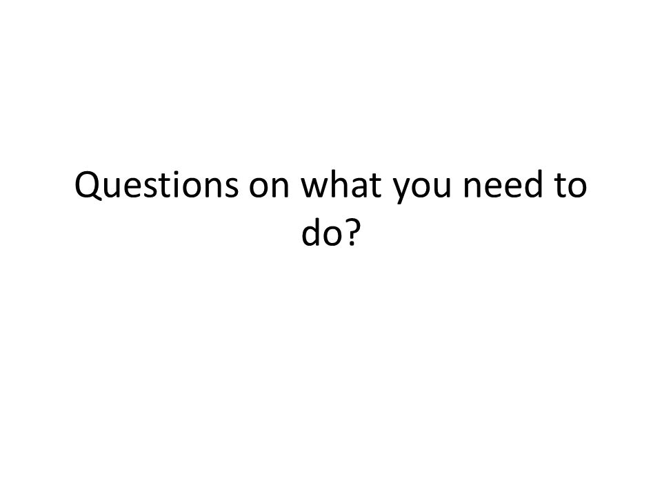 Questions on what you need to do?