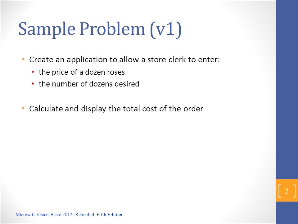 Sample Problem (v1) Create an application to allow a store clerk to enter: the price of a dozen roses the number of dozens desired Calculate and displ