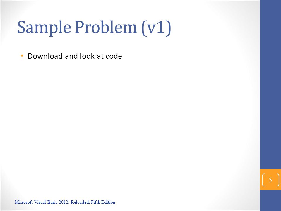 Sample Problem (v1) Download and look at code Microsoft Visual Basic 2012: Reloaded, Fifth Edition 5
