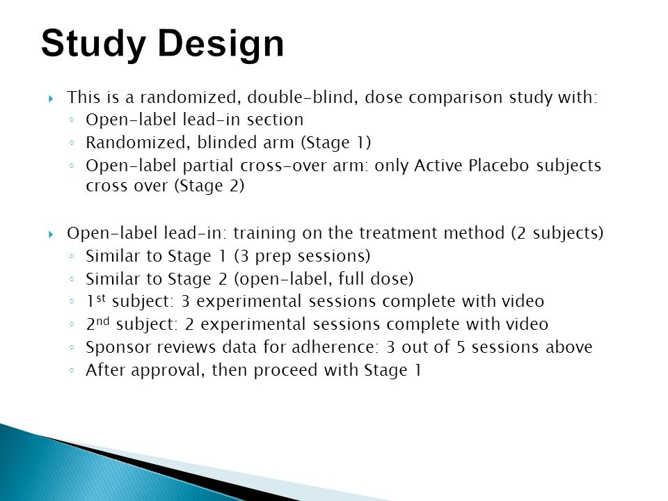  This is a randomized, double-blind, dose comparison study with: ◦ Open-label lead-in section ◦ Randomized, blinded arm (Stage 1) ◦ Open-label partial cross-over arm: only Active Placebo subjects cross over (Stage 2)  Open-label lead-in: training on the treatment method (2 subjects) ◦ Similar to Stage 1 (3 prep sessions) ◦ Similar to Stage 2 (open-label, full dose) ◦ 1 st subject: 3 experimental sessions complete with video ◦ 2 nd subject: 2 experimental sessions complete with video ◦ Sponsor reviews data for adherence: 3 out of 5 sessions above ◦ After approval, then proceed with Stage 1