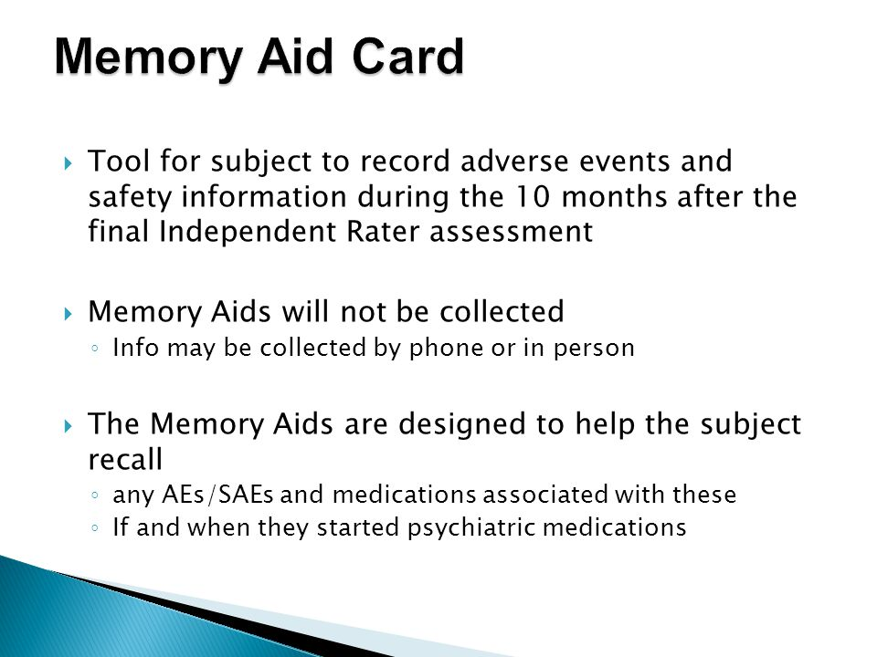  Tool for subject to record adverse events and safety information during the 10 months after the final Independent Rater assessment  Memory Aids will not be collected ◦ Info may be collected by phone or in person  The Memory Aids are designed to help the subject recall ◦ any AEs/SAEs and medications associated with these ◦ If and when they started psychiatric medications