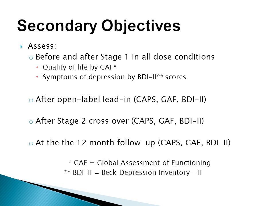  Assess: o Before and after Stage 1 in all dose conditions  Quality of life by GAF*  Symptoms of depression by BDI-II** scores o After open-label lead-in (CAPS, GAF, BDI-II) o After Stage 2 cross over (CAPS, GAF, BDI-II) o At the the 12 month follow-up (CAPS, GAF, BDI-II) * GAF = Global Assessment of Functioning ** BDI-II = Beck Depression Inventory - II