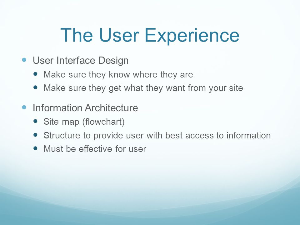 The User Experience User Interface Design Make sure they know where they are Make sure they get what they want from your site Information Architecture Site map (flowchart) Structure to provide user with best access to information Must be effective for user